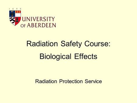 Radiation Safety Course: Biological Effects Radiation Protection Service.