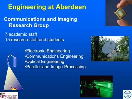 Engineering at Aberdeen Communications and Imaging Research Group 7 academic staff 15 research staff and students Electronic Engineering Communications.