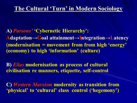The Cultural Turn in Modern Sociology A) Parsons Cybernetic Hierarchy: AdaptationGoal attainmentIntegrationLatency (modernisation = movement from from.