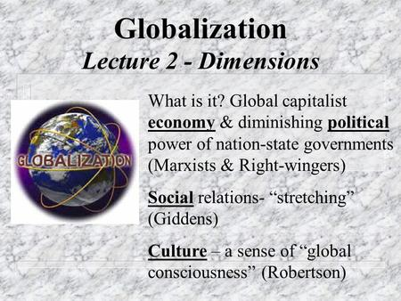 Globalization Lecture 2 - Dimensions What is it? Global capitalist economy & diminishing political power of nation-state governments (Marxists & Right-wingers)