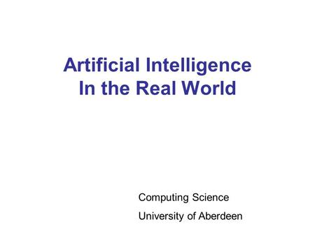 Artificial Intelligence In the Real World Computing Science University of Aberdeen.