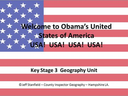 Welcome to Obamas United States of America USA! USA! USA! USA! Key Stage 3 Geography Unit ©Jeff Stanfield – County Inspector Geography – Hampshire LA.