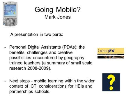 Going Mobile? Mark Jones A presentation in two parts: -Personal Digital Assistants (PDAs): the benefits, challenges and creative possibilities encountered.