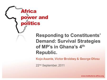 Www.institutions-africa.org Responding to Constituents Demand: Survival Strategies of MPs in Ghanas 4 th Republic. Kojo Asante, Victor Brobbey & George.