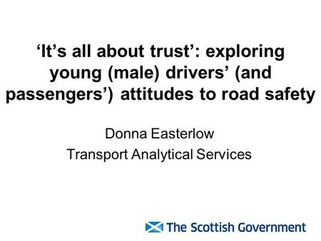 Its all about trust: exploring young (male) drivers (and passengers) attitudes to road safety Donna Easterlow Transport Analytical Services.