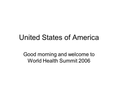 United States of America Good morning and welcome to World Health Summit 2006.