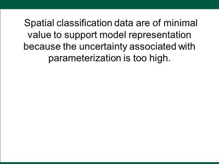Spatial classification data are of minimal value to support model representation because the uncertainty associated with parameterization is too high.