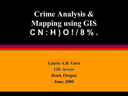 Crime Analysis & Mapping using GIS C N : H ) O ! / 8 %. Laurie A.B. Garo GIS Access Bend, Oregon June, 2000.