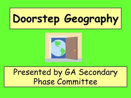 Doorstep Geography Presented by GA Secondary Phase Committee.
