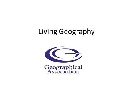 Living Geography. The Geographical Association... furthering the learning and teaching of geography It does this through – Supporting teacher development.