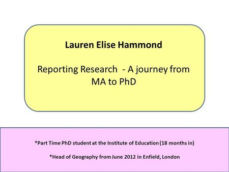 Lauren Elise Hammond Reporting Research - A journey from MA to PhD *Part Time PhD student at the Institute of Education (18 months in) *Head of Geography.