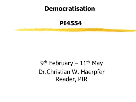 Democratisation PI4554 9 th February – 11 th May Dr.Christian W. Haerpfer Reader, PIR.