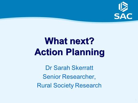 1 What next? Action Planning Dr Sarah Skerratt Senior Researcher, Rural Society Research.