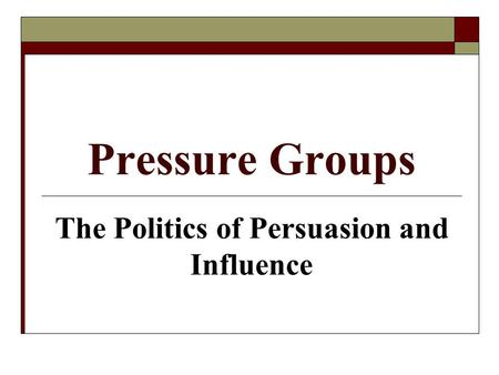 Pressure Groups The Politics of Persuasion and Influence.