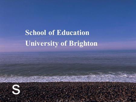 S School of Education University of Brighton. s A case study focused around the question How do geography teachers construct the geography curriculum.