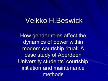 Veikko H.Beswick How gender roles affect the dynamics of power within modern courtship ritual: A case study of Aberdeen University students courtship initiation.