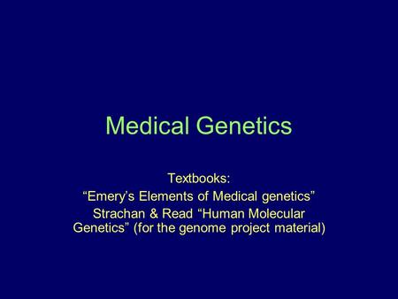 Medical Genetics Textbooks: Emerys Elements of Medical genetics Strachan & Read Human Molecular Genetics (for the genome project material)