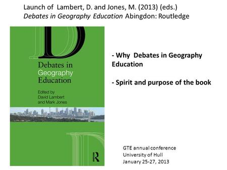 GTE annual conference University of Hull January 25-27, 2013 Launch of Lambert, D. and Jones, M. (2013) (eds.) Debates in Geography Education Abingdon: