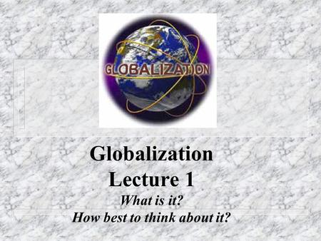 Globalization Lecture 1 What is it? How best to think about it?