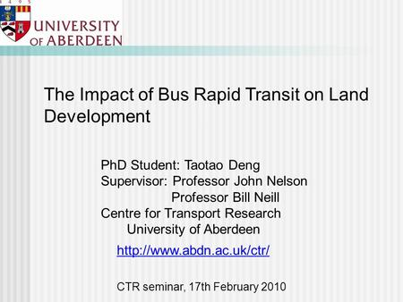 PhD Student: Taotao Deng Supervisor: Professor John Nelson Professor Bill Neill Centre for Transport Research University of Aberdeen The Impact of Bus.