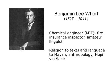 Benjamin Lee Whorf (1897 1941 ) Chemical engineer (MIT), fire insurance inspector, amateur linguist Religion to texts and language to Mayan, anthropology,