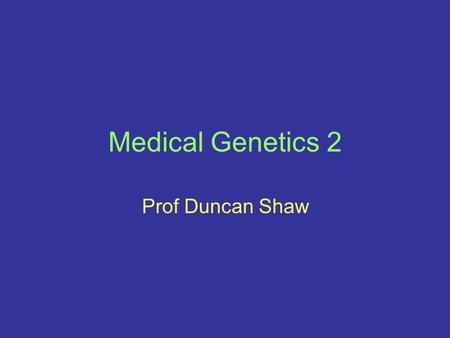 Medical Genetics 2 Prof Duncan Shaw.