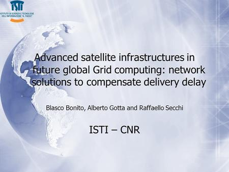 Advanced satellite infrastructures in future global Grid computing: network solutions to compensate delivery delay Blasco Bonito, Alberto Gotta and Raffaello.