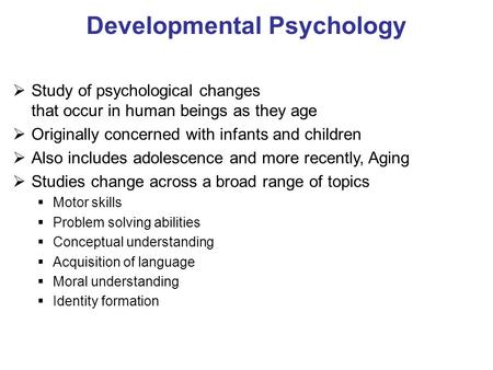 Developmental Psychology Study of psychological changes that occur in human beings as they age Originally concerned with infants and children Also includes.