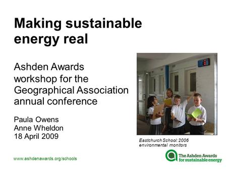 Www.ashdenawards.org/schools Making sustainable energy real Ashden Awards workshop for the Geographical Association annual conference Paula Owens Anne.