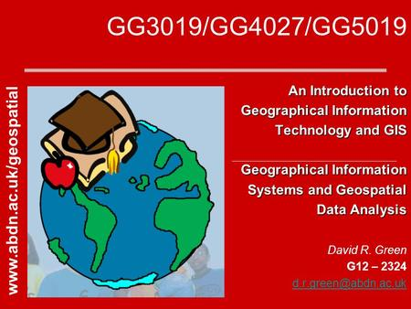 GG3019/GG4027/GG5019 An Introduction to Geographical Information Technology and GIS Geographical Information Systems and Geospatial Data Analysis David.