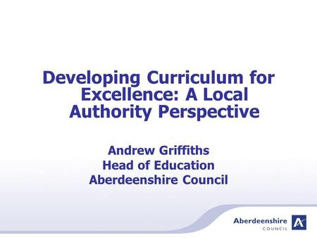 Developing Curriculum for Excellence: A Local Authority Perspective Andrew Griffiths Head of Education Aberdeenshire Council.