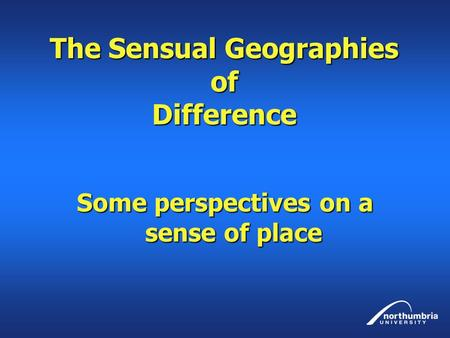 The Sensual Geographies of Difference Some perspectives on a sense of place.