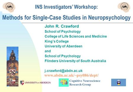 INS Investigators Workshop: Methods for Single-Case Studies in Neuropsychology John R. Crawford School of Psychology College of Life Sciences and Medicine.