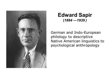 Edward Sapir (1884 —1939 ) German and Indo-European philology to descriptive Native American linguistics to psychological anthropology Demonstrate view,