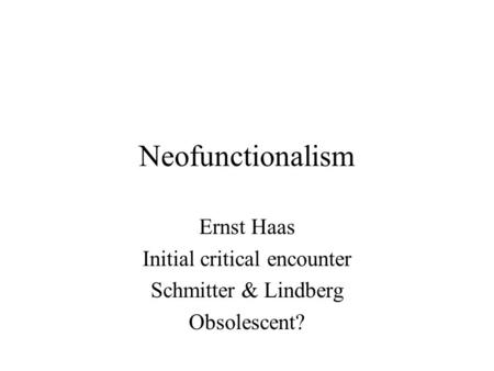 Neofunctionalism Ernst Haas Initial critical encounter Schmitter & Lindberg Obsolescent?