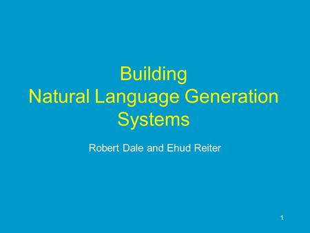 1 Building Natural Language Generation Systems Robert Dale and Ehud Reiter.