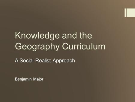 Knowledge and the Geography Curriculum A Social Realist Approach Benjamin Major.