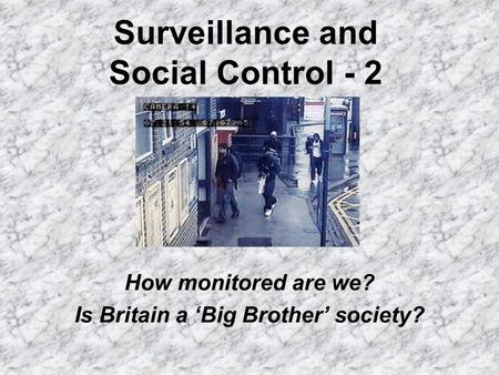 Surveillance and Social Control - 2 How monitored are we? Is Britain a Big Brother society?