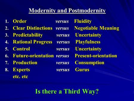 Modernity and Postmodernity 1. Order versus Fluidity 2. Clear Distinctions versus Negotiable Meaning 3. Predictability versus Uncertainty 4. Rational Progress.