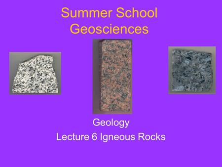Summer School Geosciences Geology Lecture 6 Igneous Rocks.