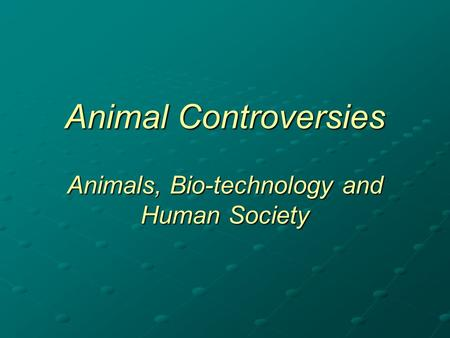 Animal Controversies Animals, Bio-technology and Human Society.