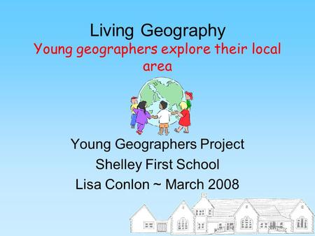 Living Geography Young geographers explore their local area Young Geographers Project Shelley First School Lisa Conlon ~ March 2008.
