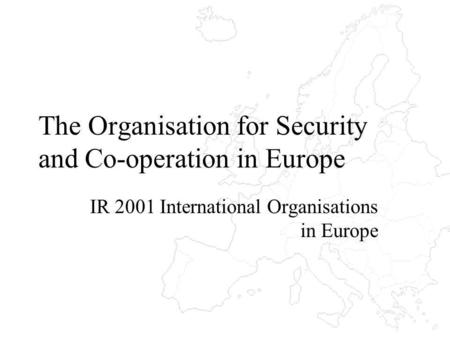 The Organisation for Security and Co-operation in Europe IR 2001 International Organisations in Europe.