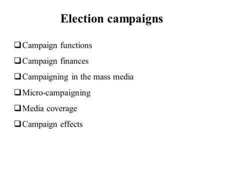 Election campaigns Campaign functions Campaign finances Campaigning in the mass media Micro-campaigning Media coverage Campaign effects.