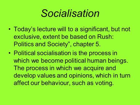 Socialisation Todays lecture will to a significant, but not exclusive, extent be based on Rush: Politics and Society, chapter 5. Political socialisation.