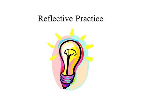 Reflective Practice. Reflective Practice -Aims To build a shared understanding of what the term reflective practice means. To decide what we might do.