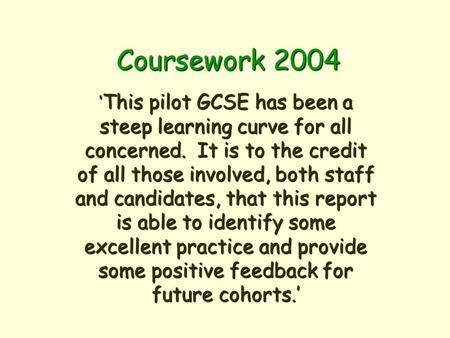 Coursework 2004 This pilot GCSE has been a steep learning curve for all concerned. It is to the credit of all those involved, both staff and candidates,