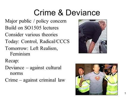 1 Crime & Deviance Major public / policy concern Build on SO1505 lectures Consider various theories Today: Control, Radical/CCCS Tomorrow: Left Realism,