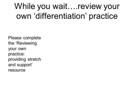 While you wait….review your own differentiation practice Please complete the Reviewing your own practice: providing stretch and support resource.