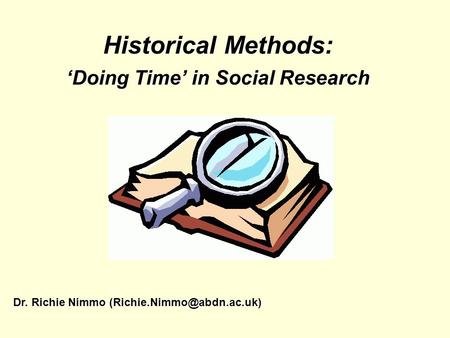 Historical Methods: Doing Time in Social Research Dr. Richie Nimmo